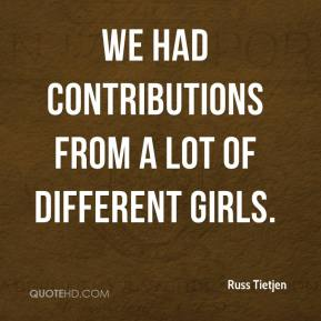 Russ Tietjen  - We had contributions from a lot of different girls.