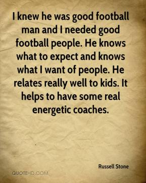 Russell Stone  - I knew he was good football man and I needed good football people. He knows what to expect and knows what I want of people. He relates really well to kids. It helps to have some real energetic coaches.