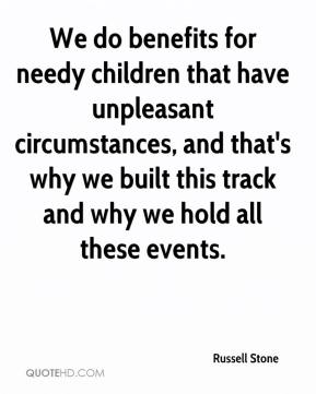 Russell Stone  - We do benefits for needy children that have unpleasant circumstances, and that's why we built this track and why we hold all these events.