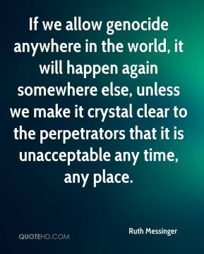 Ruth Messinger  - If we allow genocide anywhere in the world, it will happen again somewhere else, unless we make it crystal clear to the perpetrators that it is unacceptable any time, any place.