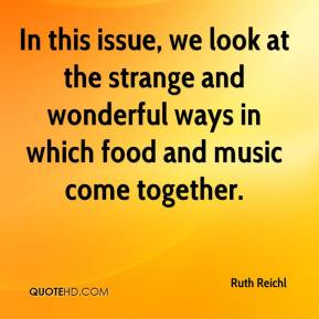 Ruth Reichl  - In this issue, we look at the strange and wonderful ways in which food and music come together.