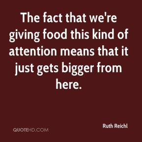 Ruth Reichl  - The fact that we're giving food this kind of attention means that it just gets bigger from here.