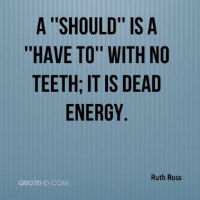Ruth Ross  - A ''should'' is a ''have to'' with no teeth; it is dead energy.