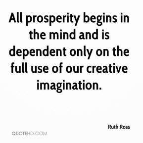 Ruth Ross  - All prosperity begins in the mind and is dependent only on the full use of our creative imagination.