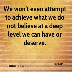 We won't even attempt to achieve what we do not believe at a deep level we can have or deserve.