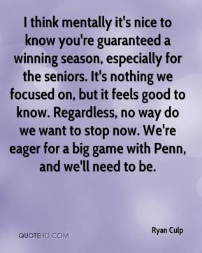 Ryan Culp  - I think mentally it's nice to know you're guaranteed a winning season, especially for the seniors. It's nothing we focused on, but it feels good to know. Regardless, no way do we want to stop now. We're eager for a big game with Penn, and we'll need to be.