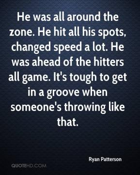 He was all around the zone. He hit all his spots, changed speed a lot. He was ahead of the hitters all game. It's tough to get in a groove when someone's throwing like that.