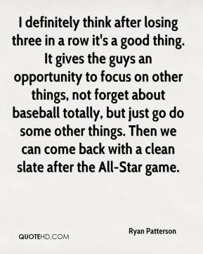 Ryan Patterson  - I definitely think after losing three in a row it's a good thing. It gives the guys an opportunity to focus on other things, not forget about baseball totally, but just go do some other things. Then we can come back with a clean slate after the All-Star game.
