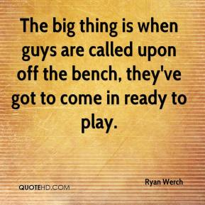 Ryan Werch  - The big thing is when guys are called upon off the bench, they've got to come in ready to play.