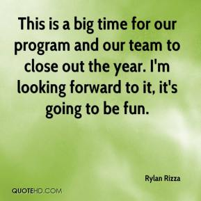 Rylan Rizza  - This is a big time for our program and our team to close out the year. I'm looking forward to it, it's going to be fun.