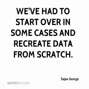 We've had to start over in some cases and recreate data from scratch.