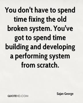 Sajan George  - You don't have to spend time fixing the old broken system. You've got to spend time building and developing a performing system from scratch.