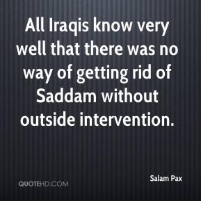 Salam Pax  - All Iraqis know very well that there was no way of getting rid of Saddam without outside intervention.