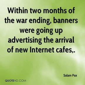 Salam Pax  - Within two months of the war ending, banners were going up advertising the arrival of new Internet cafes.