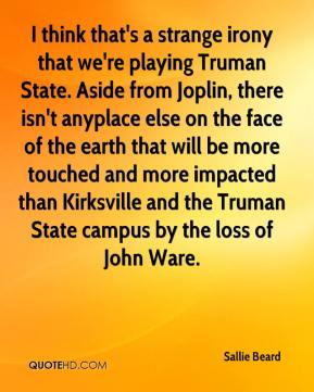 I think that's a strange irony that we're playing Truman State. Aside from Joplin, there isn't anyplace else on the face of the earth that will be more touched and more impacted than Kirksville and the Truman State campus by the loss of John Ware.
