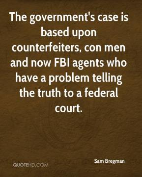 Sam Bregman  - The government's case is based upon counterfeiters, con men and now FBI agents who have a problem telling the truth to a federal court.
