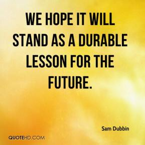 Sam Dubbin  - We hope it will stand as a durable lesson for the future.