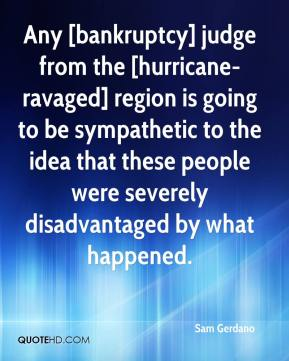 Any [bankruptcy] judge from the [hurricane-ravaged] region is going to be sympathetic to the idea that these people were severely disadvantaged by what happened.