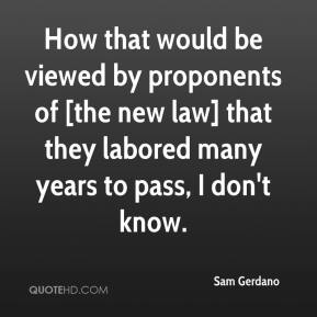 How that would be viewed by proponents of [the new law] that they labored many years to pass, I don't know.