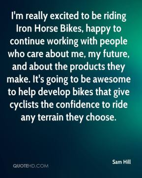 Sam Hill  - I'm really excited to be riding Iron Horse Bikes, happy to continue working with people who care about me, my future, and about the products they make. It's going to be awesome to help develop bikes that give cyclists the confidence to ride any terrain they choose.