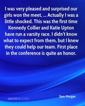 Sam Morgan  - I was very pleased and surprised our girls won the meet, ... Actually I was a little shocked. This was the first time Kennedy Collier and Katie Upton have run a varsity race. I didn't know what to expect from them, but I knew they could help our team. First place in the conference is quite an honor.