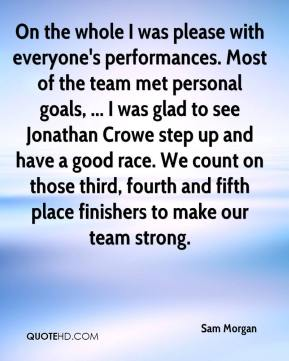Sam Morgan  - On the whole I was please with everyone's performances. Most of the team met personal goals, ... I was glad to see Jonathan Crowe step up and have a good race. We count on those third, fourth and fifth place finishers to make our team strong.