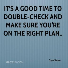 Sam Simon  - It's a good time to double-check and make sure you're on the right plan.