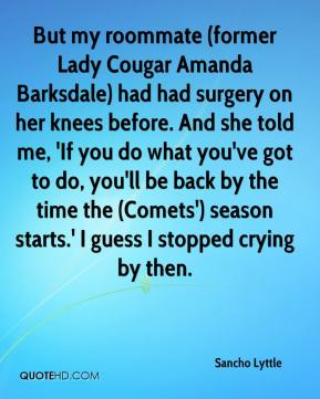 Sancho Lyttle  - But my roommate (former Lady Cougar Amanda Barksdale) had had surgery on her knees before. And she told me, 'If you do what you've got to do, you'll be back by the time the (Comets') season starts.' I guess I stopped crying by then.