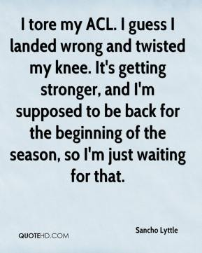 Sancho Lyttle  - I tore my ACL. I guess I landed wrong and twisted my knee. It's getting stronger, and I'm supposed to be back for the beginning of the season, so I'm just waiting for that.