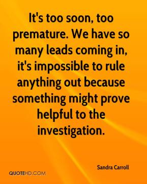 Sandra Carroll  - It's too soon, too premature. We have so many leads coming in, it's impossible to rule anything out because something might prove helpful to the investigation.