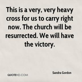 Sandra Gordon  - This is a very, very heavy cross for us to carry right now. The church will be resurrected. We will have the victory.