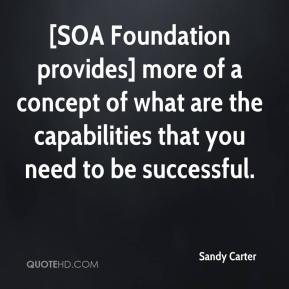 Sandy Carter  - [SOA Foundation provides] more of a concept of what are the capabilities that you need to be successful.