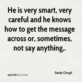 Sandy Clough  - He is very smart, very careful and he knows how to get the message across or, sometimes, not say anything.