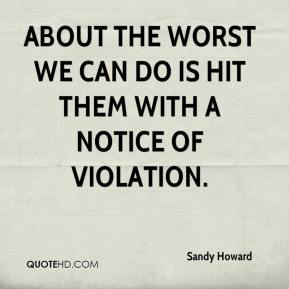 Sandy Howard  - About the worst we can do is hit them with a notice of violation.