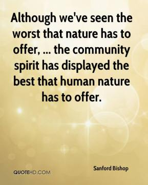 Although we've seen the worst that nature has to offer, ... the community spirit has displayed the best that human nature has to offer.