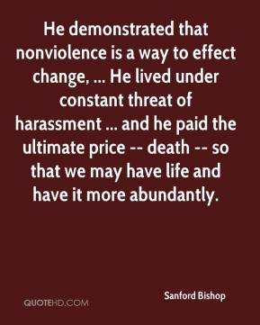 Sanford Bishop  - He demonstrated that nonviolence is a way to effect change, ... He lived under constant threat of harassment ... and he paid the ultimate price -- death -- so that we may have life and have it more abundantly.