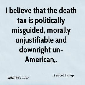 Sanford Bishop  - I believe that the death tax is politically misguided, morally unjustifiable and downright un-American.