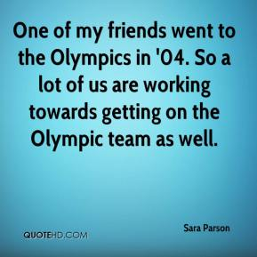 Sara Parson  - One of my friends went to the Olympics in '04. So a lot of us are working towards getting on the Olympic team as well.