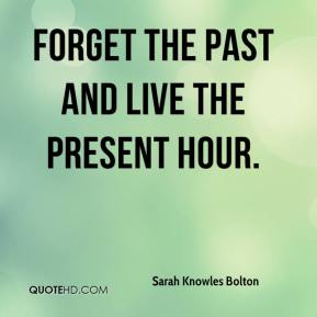 Forget the past and live the present hour.