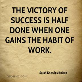 The victory of success is half done when one gains the habit of work.