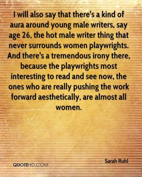 Sarah Ruhl  - I will also say that there's a kind of aura around young male writers, say age 26, the hot male writer thing that never surrounds women playwrights. And there's a tremendous irony there, because the playwrights most interesting to read and see now, the ones who are really pushing the work forward aesthetically, are almost all women.
