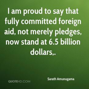 Sarath Amunugama  - I am proud to say that fully committed foreign aid, not merely pledges, now stand at 6.5 billion dollars.