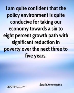 I am quite confident that the policy environment is quite conducive for taking our economy towards a six to eight percent growth path with significant reduction in poverty over the next three to five years.
