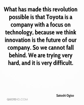 Satoshi Ogiso  - What has made this revolution possible is that Toyota is a company with a focus on technology, because we think innovation is the future of our company. So we cannot fall behind. We are trying very hard, and it is very difficult.