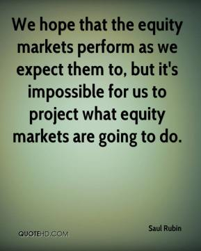 Saul Rubin  - We hope that the equity markets perform as we expect them to, but it's impossible for us to project what equity markets are going to do.