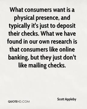 Scott Appleby  - What consumers want is a physical presence, and typically it's just to deposit their checks. What we have found in our own research is that consumers like online banking, but they just don't like mailing checks.