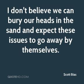 Scott Bias  - I don't believe we can bury our heads in the sand and expect these issues to go away by themselves.
