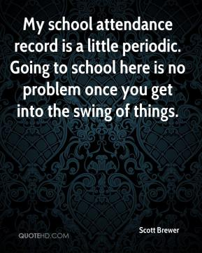 Scott Brewer  - My school attendance record is a little periodic. Going to school here is no problem once you get into the swing of things.