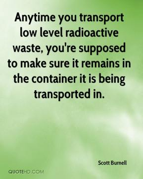 Scott Burnell  - Anytime you transport low level radioactive waste, you're supposed to make sure it remains in the container it is being transported in.
