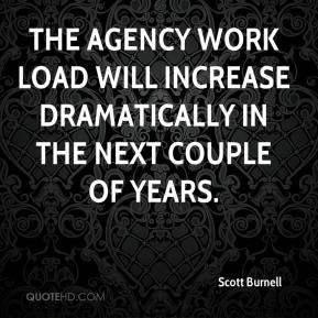 Scott Burnell  - The agency work load will increase dramatically in the next couple of years.